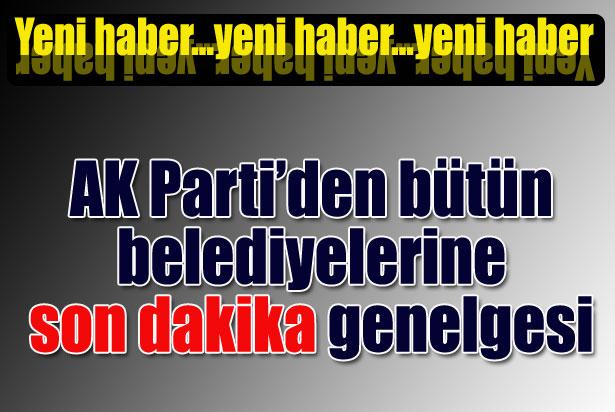 AK Partiden Bütün Belediyelerine Son Dakika Genelgesi